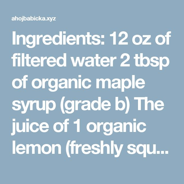 Ingredients:  12 oz of filtered water 2 tbsp of organic maple syrup (grade b) The juice of 1 organic lemon (freshly squeezed) Half a tsp of cayenne pepper  Directions:  Combine all ingredients
