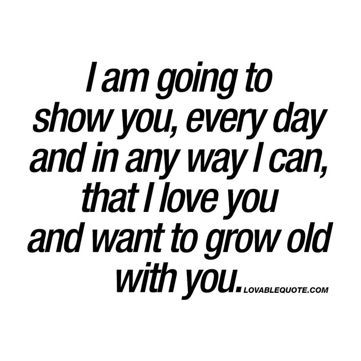 am going to show you that I love you and want to grow old with you.