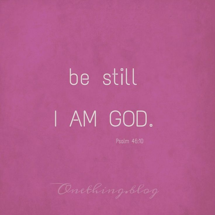 Psalm 46 * Be still * I AM GOD * God is in full control * Trust and rest in Him * onething