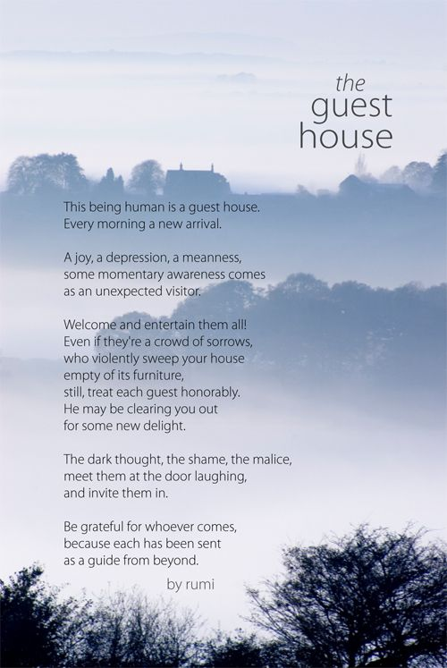 The Guest House - Rumi<br /> To me, a reflection on being with the self, no matter who it seems to be at the moment; Rumi, wise even