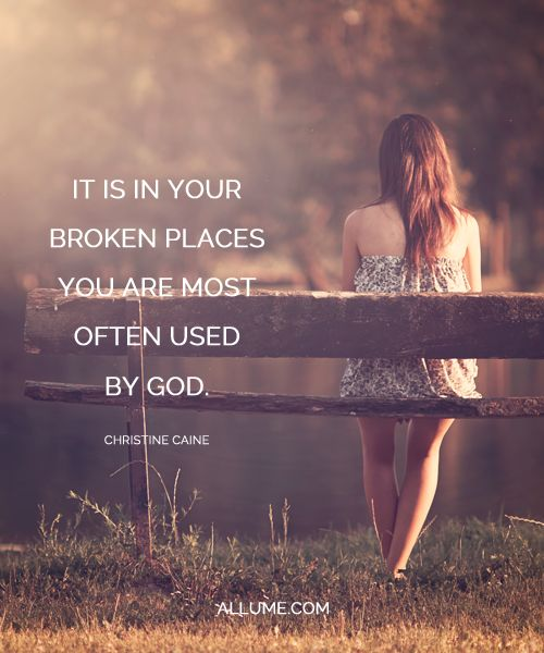"""It is in your broken places you are most often used by God."" Christine Caine"