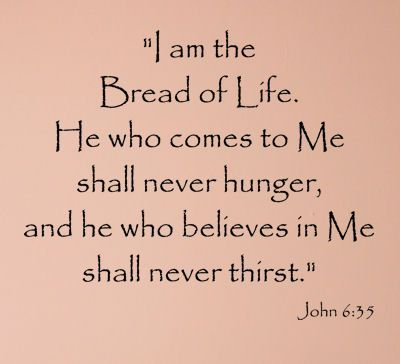"John 6:35 ""I am the bread of life. He who comes to Me shall never hunger, and he who believes in Me shall never thirst.""   #scripture"