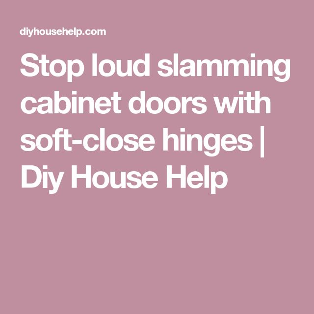 Stop loud slamming cabinet doors with soft-close hinges | Diy House Help