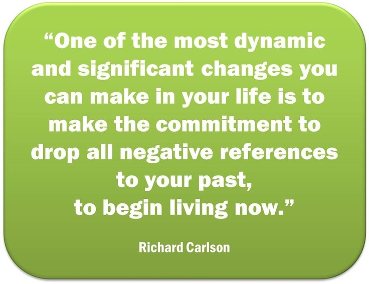 One of the most dynamic and significant changes you can make in your life is to make the commitment to drop all negative references to your past, to begin living now. (Richard Carlson)