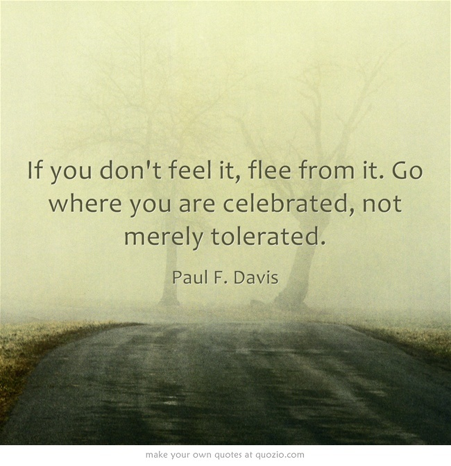 Couldnt say it any better myself: If you don't feel it, flee from it. Go where you are celebrated, not merely tolerated.