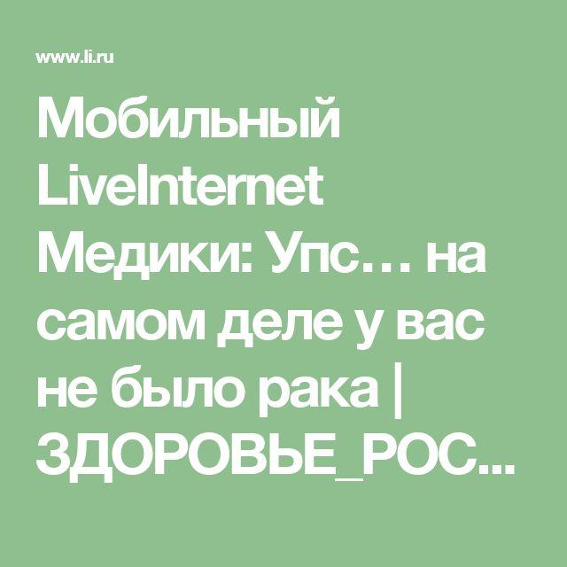 Мобильный LiveInternet Медики: Упс… на самом деле у вас не было рака   ЗДОРОВЬЕ_РОССИИ - ЗДОРОВАЯ РОССИЯ  