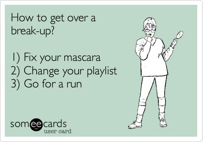 How to get over a break-up? 1) Fix your mascara 2) Change your playlist 3) Go for a run. | Breakup Ecard | someecards.com