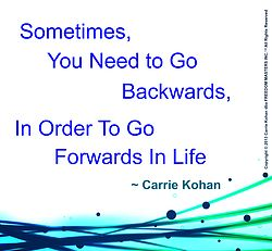 Sometimes You Have to Go Backwards In Order to Go Forwards In Life...