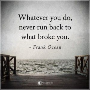Whatever you do, never run back to what broke you. #inspirational