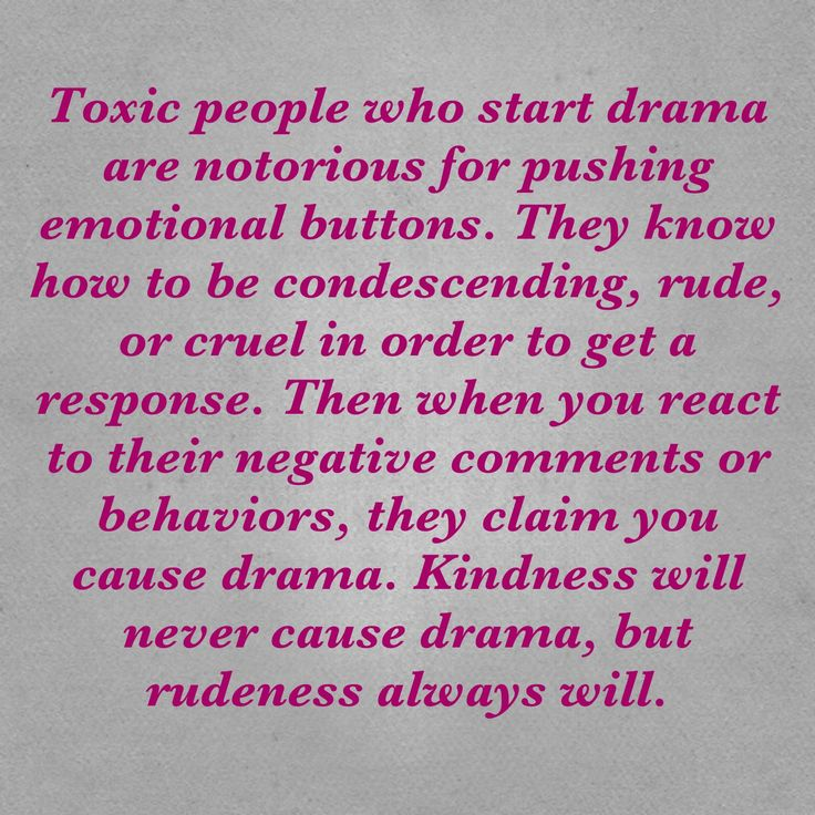 Rude people, people who insult or who are just plain mean, condescending people, controlling people are all about starting drama and then blaming you for starting it