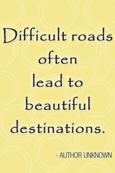 DIFFICULT ROADS OFTEN LEAD TO BEAUTIFUL DESTINATIONS Author Unknown