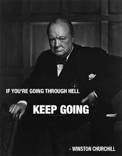 Winston Churchill spent a little time in hell ... and kept moving until he got through it              this is very true, been there a couple of times,  sure is agood feeling the other side of hell,  M