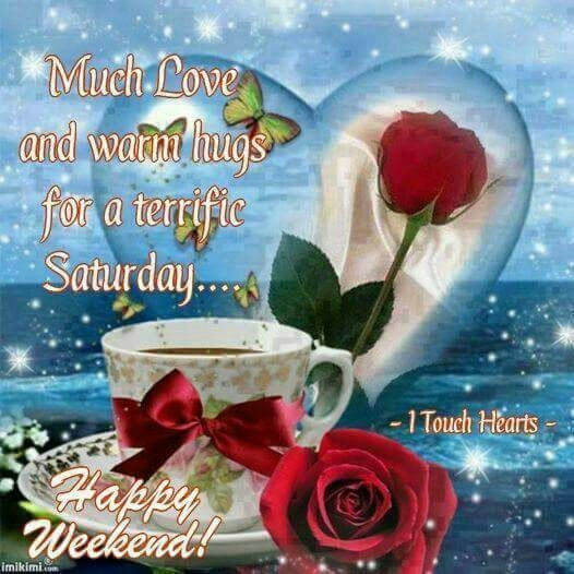 Much Love And Warm Hugs For A Terrific Saturday, Happy Weekend! good morning saturday saturday quotes good morning saturday saturday images