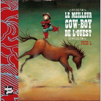 Le meilleur cow-boy de l'ouest.   Fred L.   Editions Talents Hauts, juin 2009 (1ere édition en mai 2008)  Dès 4 ans.   Notions abordées : Cow boy, Far West, antisexisme, compétition.
