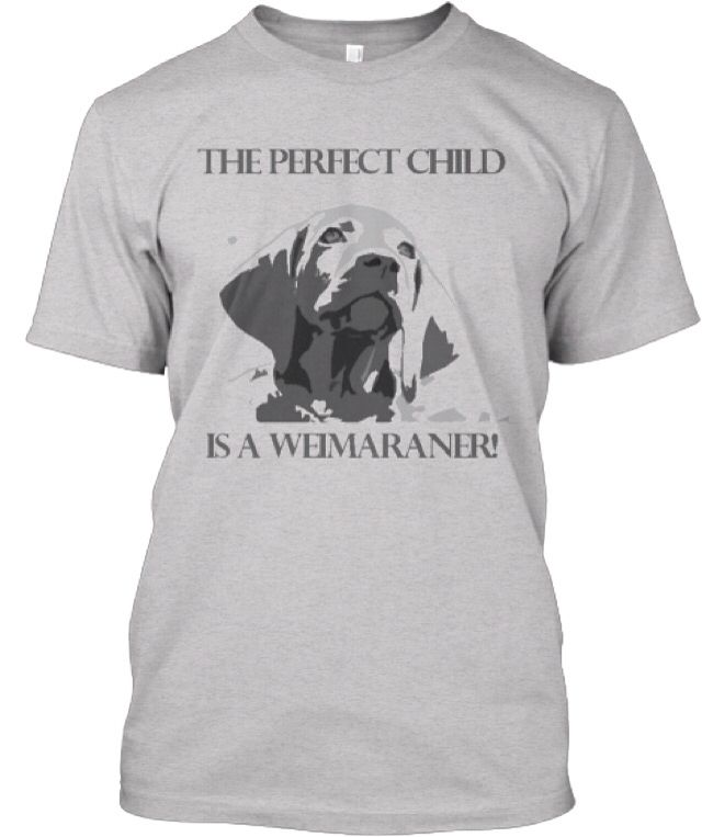 The perfect child is a #Weimaraner http://teespring.com/the-perfect-child-is-a-weim#pid=2&cid=562&sid=front
