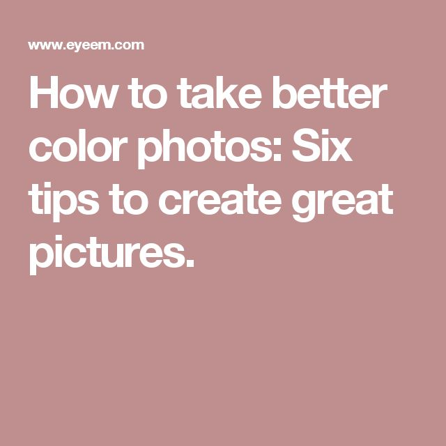 How to take better color photos: Six tips to create great pictures.