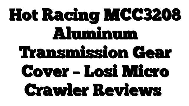Hot Racing MCC3208 Aluminum Transmission Gear Cover - Losi Micro Crawler Reviews - http://techstronics.com/reviews/hobbies/rc-cars/losi/hot-racing-mcc3208-aluminum-transmission-gear-cover-losi-micro-crawler-reviews/  - #Losi
