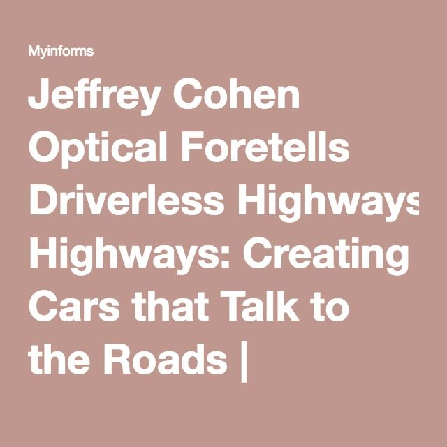 Jeffrey Cohen Optical Foretells Driverless Highways: Creating Cars that Talk to the Roads | Myinforms