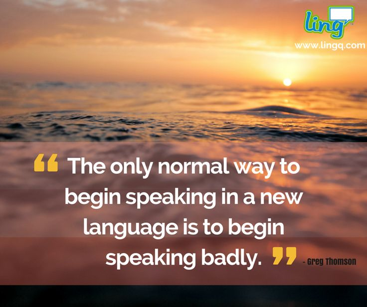 """The only normal way to begin speaking in a new language is to begin speaking badly."" - Greg Thomson #LearnLanguages #NoBoundaries #LingQ #Motivation"