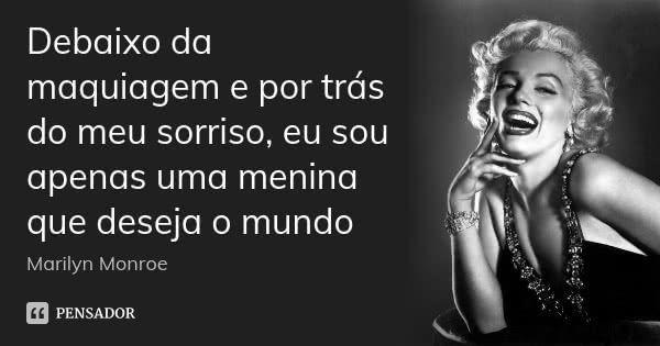 Debaixo da maquiagem e por trás do meu sorriso, eu sou apenas uma menina que deseja o mundo — Marilyn Monroe