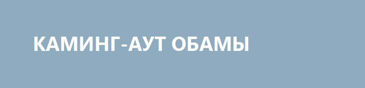 КАМИНГ-АУТ ОБАМЫ http://rusdozor.ru/2016/12/30/kaming-aut-obamy/  Obama's Coming Out  Мы говорили об этом несколько лет подряд: люди, обитавшие 8 лет в Белом доме — это не Администрация, это группа внешнеполитических неудачников, озлобленных и недалеких. Сегодня Обама признался в этом официально.  Самое удивительное, что, так ...