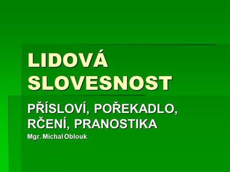 PŘÍSLOVÍ, POŘEKADLO, RČENÍ, PRANOSTIKA Mgr. Michal Oblouk