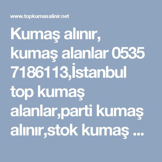 Kumaş alınır, kumaş alanlar 0535 7186113,İstanbul top kumaş alanlar,parti kumaş alınır,stok kumaş alanlar,tekleme kumaş alanlar,top kumaş alan firmalar,İstanbul kumaş alınır satılır,kumaş alım satımı