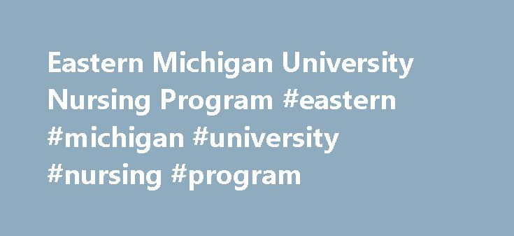 Eastern Michigan University Nursing Program #eastern #michigan #university #nursing #program http://rwanda.remmont.com/eastern-michigan-university-nursing-program-eastern-michigan-university-nursing-program/  # Nursing Program at Eastern Michigan University Request more information about the nursing program by clicking on the links below: Nursing Program The nursing program at Eastern Michigan University prepares students for careers in hospitals, convalescent centers, clinics, home care…