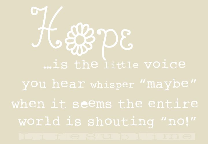 """Hope is the little voice you hear whisper """"maybe"""" when it seems"""