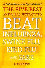 The Five Best Anti-Viral Products to Beat Influenza, Swine Flu, Bird Flu and SARS  ~ NaturalNews Report by Mike Adams    Learn more: http://www.naturalnews.com/Report_Anti-Viral_Remedies_Influenza_0.html#ixzz1stdO17xq