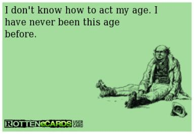 I Don't Know How To Act My Age. I Never Been This Age Before