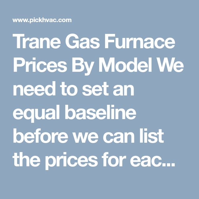 Trane Gas Furnace Prices ByModel We need to set an equal baseline before we can list the prices for each Trane model. In this list, each furnaceincludes the same parameters: 70,000-75,000 BTU with 1000 CFM blower whichis proper for amid-sized home of around 2,000 square feet, 10-year warranty excludes labor fee.  The Unit Only price is the online wholesale price without shipping fee. The Unit Installation Cost include gas furnace unit, all the material for the house and labor fee…