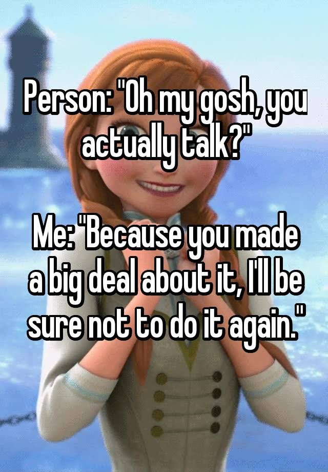 """""""Person: """"Oh my gosh, you actually talk?""""  Me: """"Because you made a big deal about it, I'll be sure not to do it again."""" """""""