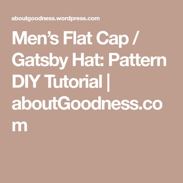 Men's Flat Cap / Gatsby Hat: Pattern DIY Tutorial | aboutGoodness.com