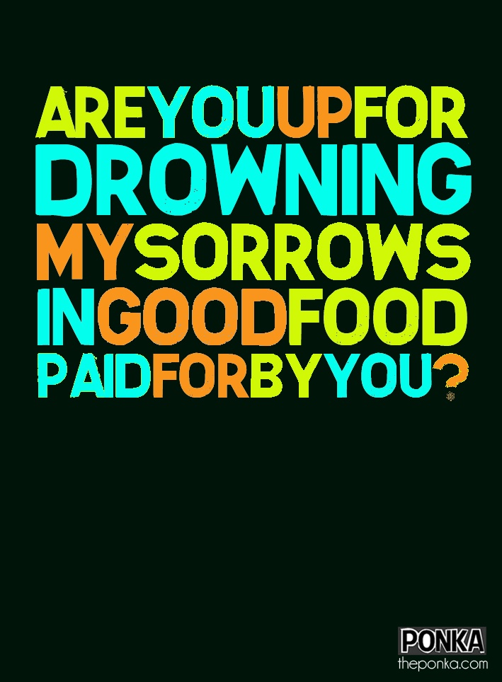 Are you up for drowning my sorrows in good food paid for by you? #BadMood