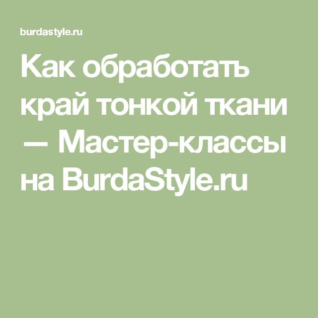 Как обработать край тонкой ткани — Мастер-классы на BurdaStyle.ru