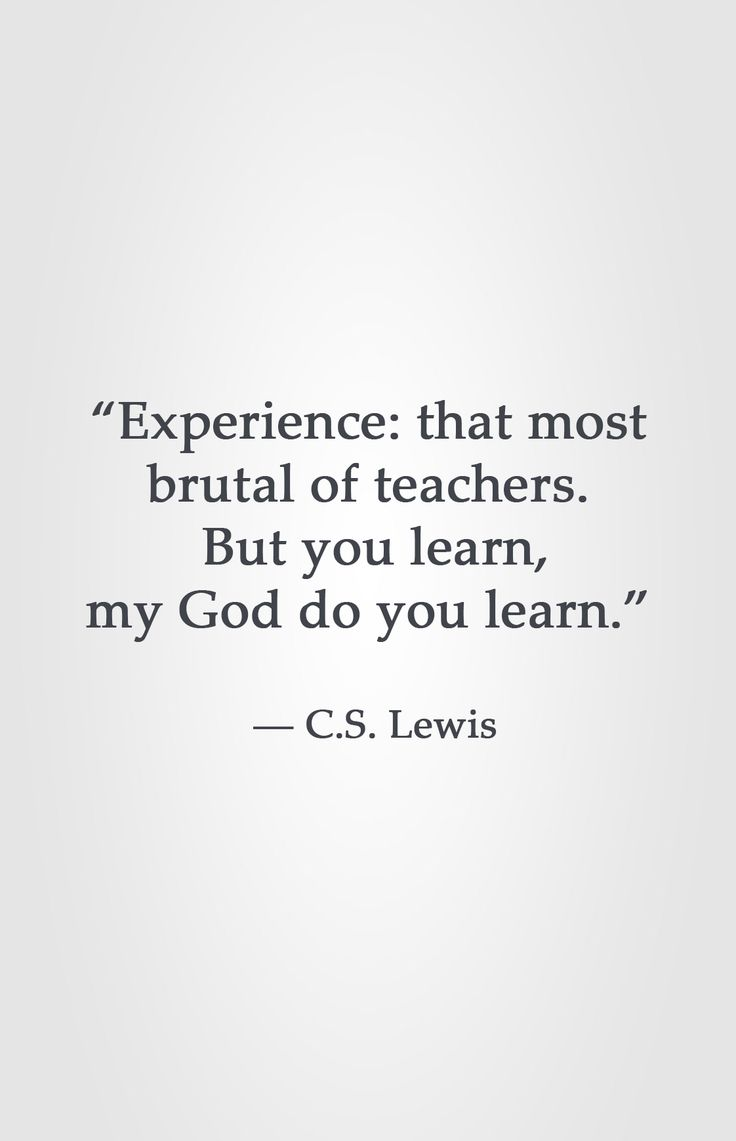 """Experience: that most brutal of teachers. But you learn, my God do you learn.""  ― C.S. Lewis"