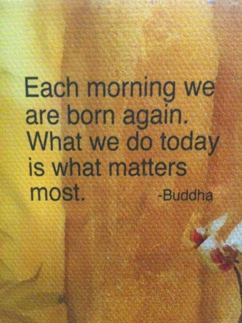 Each day we are born again.  What we do today is what matters most.  Buddha: Words Of Wisdom, Buddha Quotes, Remember This, New Start, Clean Slate, Second Chances, Looks Forward, Mornings, What Matter Most