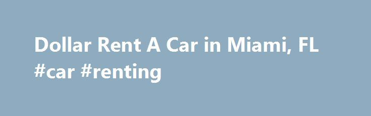 Dollar Rent A Car in Miami, FL #car #renting http://rentals.remmont.com/dollar-rent-a-car-in-miami-fl-car-renting/  #dollar rentals # Dollar Rent A Car Categories: Auto Rentals, Truck Rentals Reviews for Dollar Rent A Car Doesn't Recommend over a year ago Scamming Customers for $50 Clerk at Dollar Rent A Car in Miami Airport frivolously added $50 of charges, that he said were Required by Florida law . It turned out thatContinue readingTitled as follows: Dollar Rent A Car in…