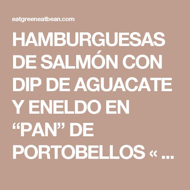 "HAMBURGUESAS DE SALMÓN CON DIP DE AGUACATE Y ENELDO EN ""PAN"" DE PORTOBELLOS «  Eat Green Eat Bean"