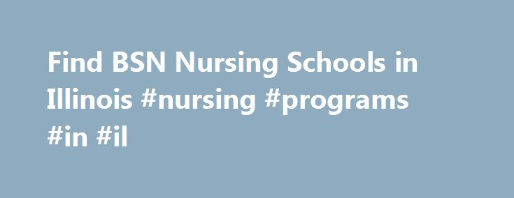 Find BSN Nursing Schools in Illinois #nursing #programs #in #il http://long-beach.remmont.com/find-bsn-nursing-schools-in-illinois-nursing-programs-in-il/  # How Can I Find BSN Programs in Illinois? State Nurses Association: Illinois Nurses Association State Hospital Association: Illinois Hospital Association Illinois is one of the largest states in the Midwest, with a mix of rural, suburban, and urban communities. With such diverse healthcare needs, one fact remains true across the entire…