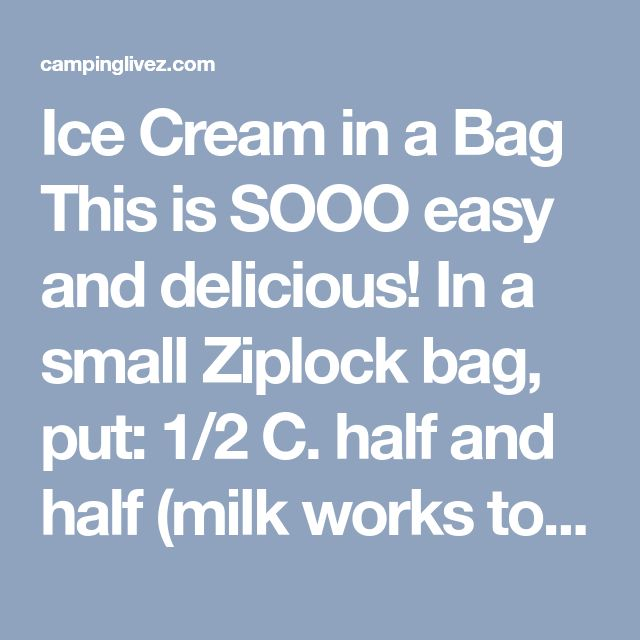 Ice Cream in a Bag This is SOOO easy and delicious! In a small Ziplock bag, put: 1/2 C. half and half (milk works too) 1 Tbps. sugar 1 tsp. vanilla Insert that bag into a larger, one gallon Ziplock filled with ice and salt. Shake the bag for five minutes. Kids love that part! Then, remove the smaller bag which should have turned into ice cream. - campinglivez