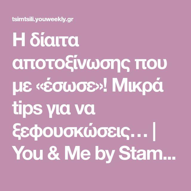 Η δίαιτα αποτοξίνωσης που με «έσωσε»! Μικρά tips για να ξεφουσκώσεις…   You & Me by Stamatina Tsimtsili