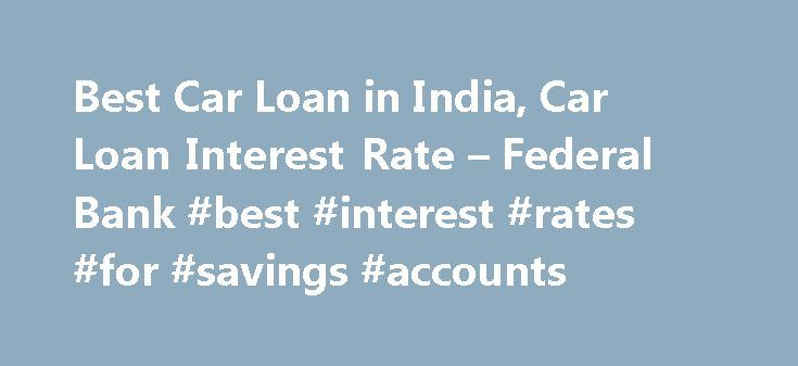 Best Car Loan in India, Car Loan Interest Rate – Federal Bank #best #interest #rates #for #savings #accounts http://savings.nef2.com/best-car-loan-in-india-car-loan-interest-rate-federal-bank-best-interest-rates-for-savings-accounts/  Personal Car Loan Pay KSEB Electricity Bill online Apply Online for Federal Bank SBI Credit Cards Zero Collateral Loans 60 Month Loan Tenure Club Your Income Avoid Penalty □ Two passport size photos each of the applicant/ and the co obligant □ Identity Proof –…