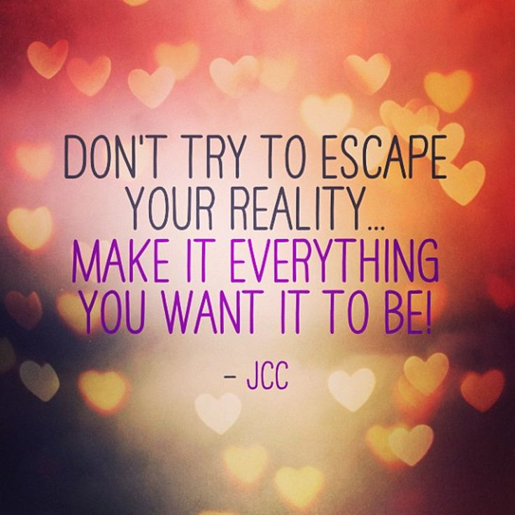 Escape Quotes: Don't Try To Escape Your Reality....
