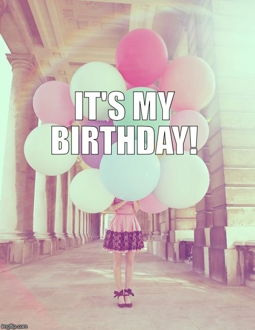 IT'S MY BIRTHDAY! | image tagged in birthday | made w/ Imgflip meme maker
