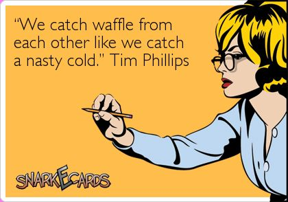 """""""We catch waffle from  each other like we catch  a nasty cold."""" Tim Phillips"""