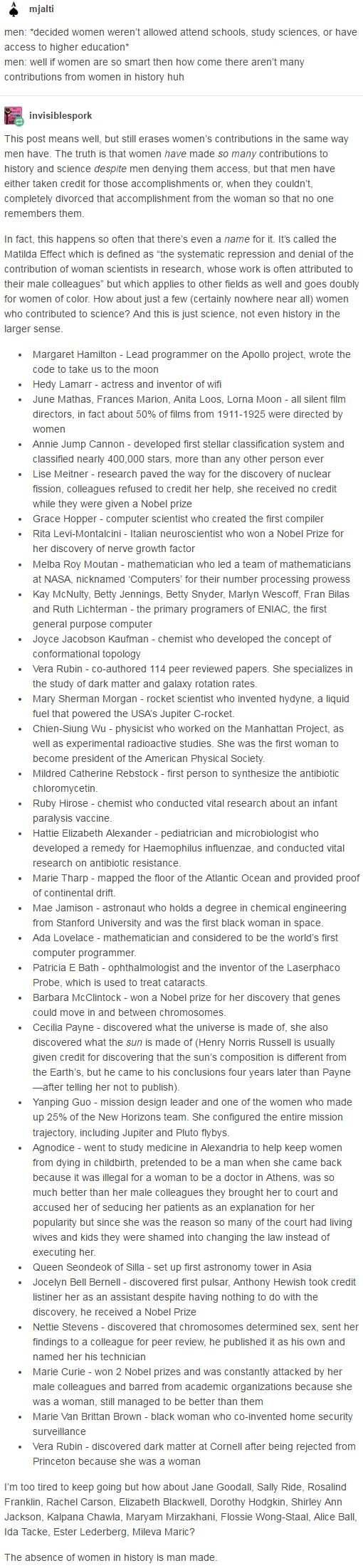 The truth is that women have made so many contributions to history and science despite men denying them access, but that men have either taken credit for those accomplishments or, when they couldn't, completely divorced that accomplishment from the woman so that no one remembers them. http://homosuperior-jumped-the-gun.tumblr.com/post/155383382284/invisiblespork-mjalti-men-decided-women