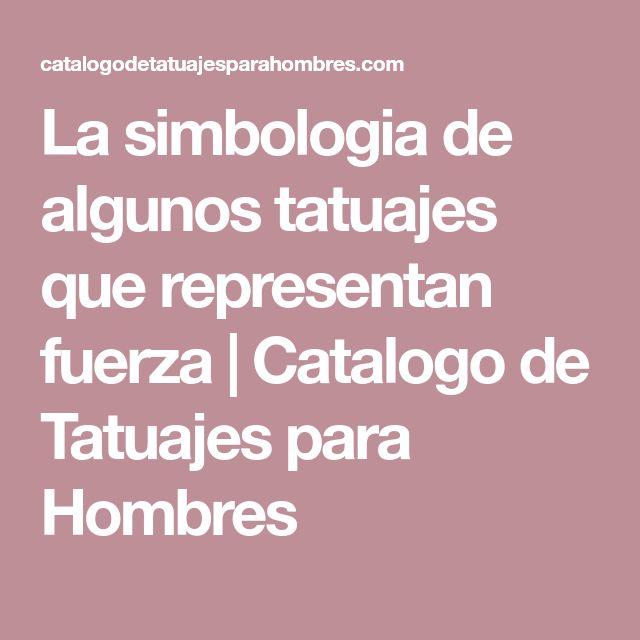 La simbologia de algunos tatuajes que representan fuerza | Catalogo de Tatuajes para Hombres