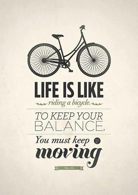 Life Is Like Riding Bicycle, To Keep Your Balance, You Must Keep Moving.